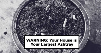 Warning: Your House is your largest Ash Tray