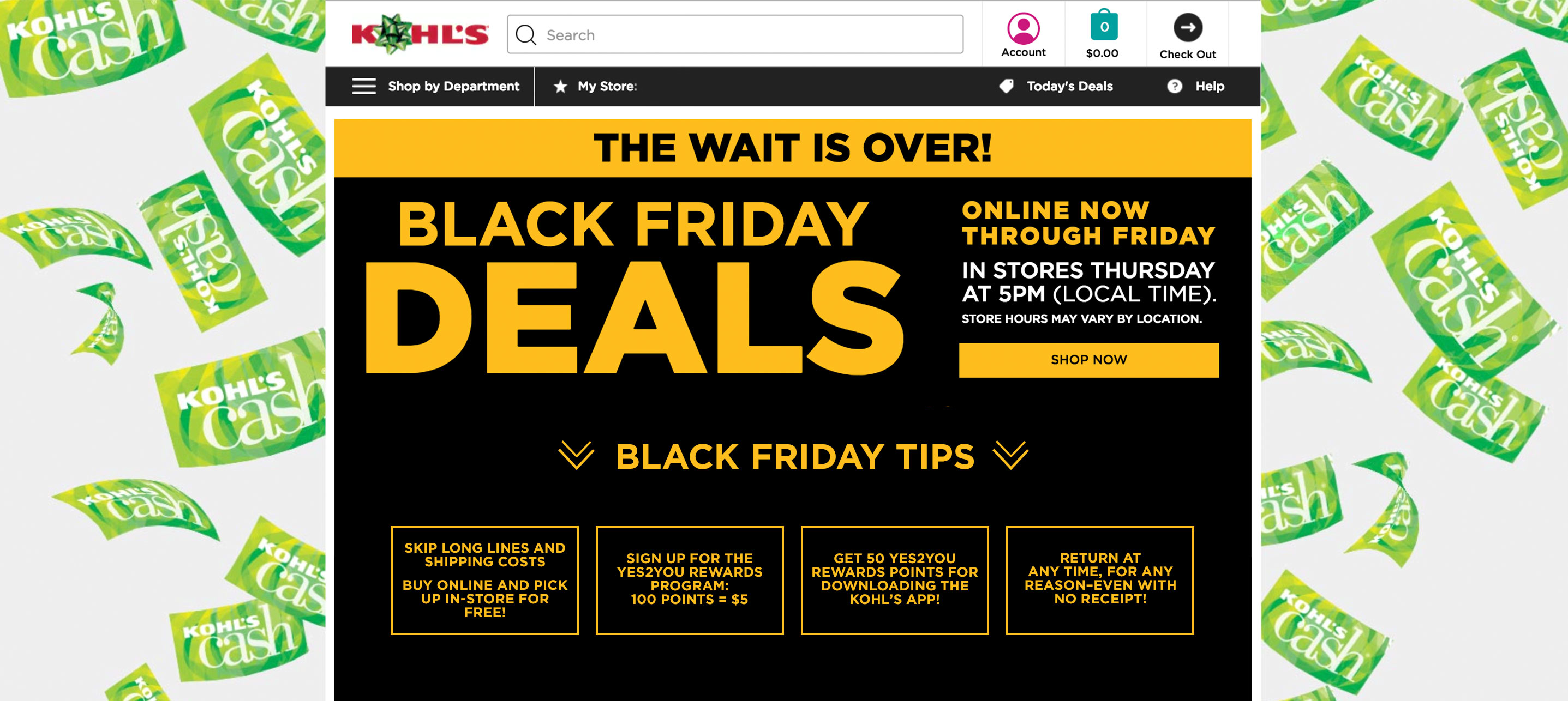 Get $15 extra Kohl's Cash every $50 you spend Nov. 20th-25th Kohl's stores open at 5pm (local time) on November 24th for Black Friday deals Skip long lines and shipping costs Buy online and pick up in-store for free! Sign up for the Yes2You Rewards Program: 100 points = $5 Download the Kohl's App for easy shopping & order tracking Get 50 Yes2You rewards points just for downloading! Return at anytime, for any reason--even with no receipt! | blog.phmc.com