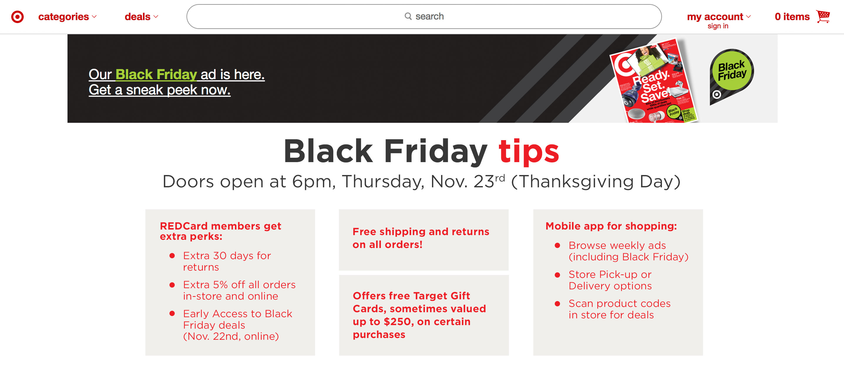 Doors open at 6pm, Thursday, Nov. 23rd (Thanksgiving Day) Free shipping and returns on all orders REDCard members get extra perks: Extra 30 days for returns Extra 5% off all orders in-store and online Early Access to Black Friday deals (Nov. 22nd, online) Offers free Target Gift Cards, sometimes valued up to $250, on certain purchases Black Friday ads are released online! Convenient mobile app for shopping: Browse weekly ads (including Black Friday) Store Pick-up or Delivery options Scan product codes in store for deals | blog.phmc.com