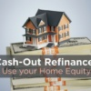 Cash-Out Refinance: How to Use your Home Equity Wisely